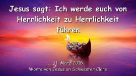 2016-03-31 - JESUS SAGT - Ich werde euch von Herrlichkeit zu Herrlichkeit fuehren