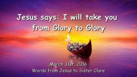 2016-03-31 - Jesus says - I will take you from Glory to Glory