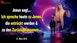 2016-03-31 - Von Herrlichkeit zu Herrlichkeit-Liebesbrief von Jesus-Entruckung-Zuruckgelassen-Trubsalszeit