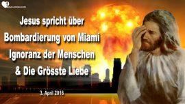 2016-04-03 - Bombardierung von Miami-Ignoranz der Menschen-Die Grosste Liebe-Liebesbrief von Jesus Christus