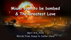 2016-04-03 - JESUS SPEAKS about Miami soon to be bombed and the Greatest Love