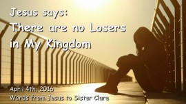 2016-04-04 - Jesus says - There are No Losers in My Kingdom