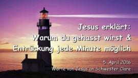 2016-04-05 - Jesus erklaert - Warum du gehasst wirst und Entrueckung jede Minute moeglich