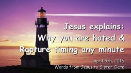 2016-04-05 - Jesus explains - Why you are hated and Rapture timing any minute
