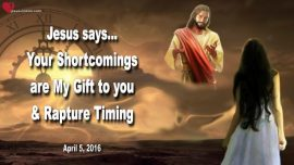 2016-04-05 - Shortcomings Faults Gift from God Humility Pride Calumny Slander Rapture Timing-Love Letter from Jesus