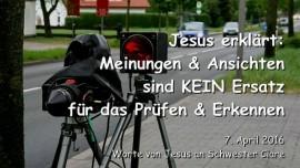 2016-04-07 - Jesus erklaert - Meinungen und Ansichten sind kein Ersatz fuer das Pruefen und Erkennen