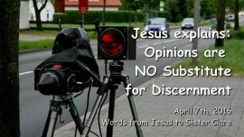 2016-04-07 - Jesus explains - Opinions are no Substitute for Discernment