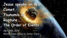 2016-04-08 - Jesus speaks on War, Comet, Tsunamis and Rapture - The Order of Events