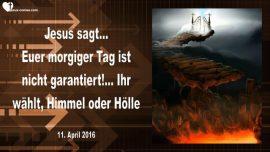2016-04-11 - Der morgige Tag ist nicht garantiert-Ihr waehlt-Himmel oder Hoelle-Liebesbrief von Jesus