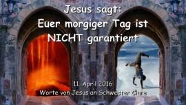 2016-04-11 - Jesus sagt - Euer morgiger Tag ist nicht garantiert