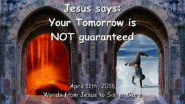 2016-04-11 - Jesus says - Your Tomorrow is not guaranted