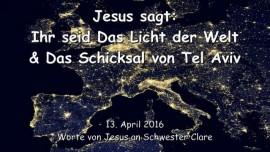 2016-04-13 - JESUS SAGT - Ihr seid das Licht der Welt und das Schicksal von Tel Aviv