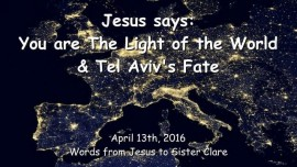 2016-04-13 - JESUS SAYS - You are the Light of the World and Tel Avivs Fate