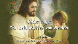 2016-04-17 - Jesus sagt - Ihr seid Muetter von Seelen
