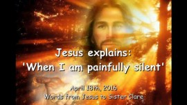 2016-04-18 - Jesus explains - When I am painfully silent