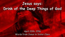 2016-04-20 - Jesus says - Drink of the deep Things of God