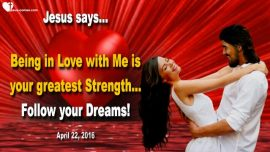 2016-04-22 - Being in Love with Jesus is your Greatest Strength-Follow your Dreams-Love Letter from Jesus