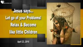 2016-04-23 - Creativity-Letting go of Problems-Relax-Become like little Children-Love Letter from Jesus