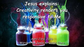 2016-04-23 - Jesus explains - Creativity renders you responsive to Me