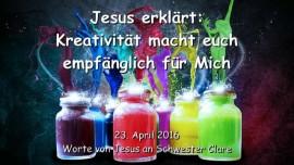 2016-04-23 - Jesus sagt - Kreativitaet macht euch empfaenglich fuer Mich