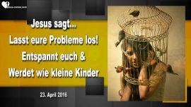 2016-04-23 - Kreativitaet-Probleme loslassen-Sich entspannen-Wie kleine Kinder werden-Liebesbrief von Jesus