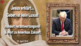 2016-04-25 - Gebet ist kein Luxus-Verantwortung-Zukunft von Amerika-Donald Trump-Liebesbrief von Jesus