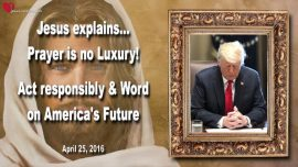 2016-04-25 - Prayer comes first-no Luxury-Responsibility-Future of America-Donald Trump-Love Letter from Jesus