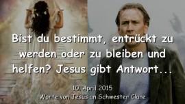 2015-04-10 - JESUS GIBT ANTWORT - Bist du bestimmt - entrueckt zu werden oder zurueck zu bleiben und zu helfen