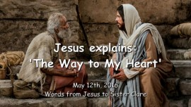 2016-05-12 - Jesus explains - The Way to My Heart