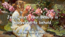 2016-05-15-Jesus-says-Your-Beauty-is-marvelous-to-behold