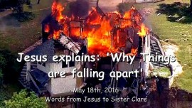 2016-05-18 - Jesus explains - Why Things are falling apart