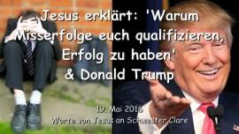 2016-05-19 - Jesus erklaert - Warum Misserfolge euch qualifizieren Erfolg zu haben und Donald Trump