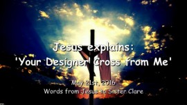 2016-05-21 - JESUS Explains - Your Designer Cross from Me