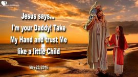 2016-05-23 - Hand in Hand with Daddy-Trust like a little Child-Childlike Faith-Love Letter from Jesus
