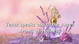 2016-05-24 - Jesus speaks about the sweet Aroma of Holiness