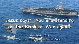 2016-05-26 - JESUS SAYS - You are standing on the Brink of War again