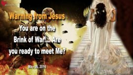 2016-05-26 - Warning from Jesus-Brink of War in America-Death of Millions-Rapture-Love Letter from Jesus
