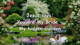 2016-05-27 - JESUS SAYS - You are My Bride - My hidden Garden