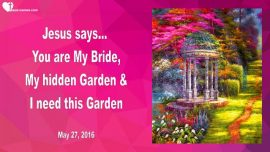 2016-05-27 - You are My Bride-My Hidden Garden-I need this Garden-Love Letter from Jesus