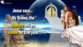 2016-05-28 - Rapture of the Lords Bride of Christ raptured-visible for everyone-Love Letter from Jesus