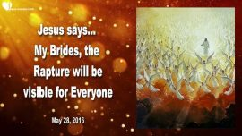2016-05-28 - Rapture visible for Everyone-Rapture of the Bride of Christ-Love Letter from Jesus