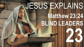EN23-Scripture Explanations Jacob Lorber-Matthew-23-24 Blind Leaders-Straining out Gnats-swallowing the Camel
