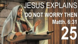 se25-jesus-explains-scripture-do-not-worry-then-saying-what-shall-we-eat-matthew-6-31