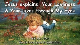 2016-05-31 - Jesus explains - Your Lowliness and your Lives through My Eyes