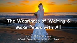 2016-06-01 - Jesus speaks about the Weariness of Waiting and He says - Make Peace with All
