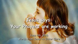2016-06-04 - Jesus says - Your Prayers are working