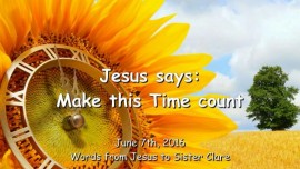 2016-06-07 - JESUS SAYS - Make this Time count