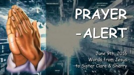 2016-06-09 - Prayer Alert from Jesus from June 9th 2016