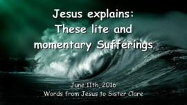 2016-06-11 - JESUS Explains - Your lite and momentary Sufferings