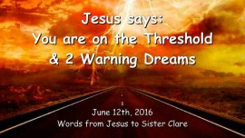 2016-06-12 - JESUS SAYS - You are on the Threshold right now any Minute and 2 Warning Dreams
